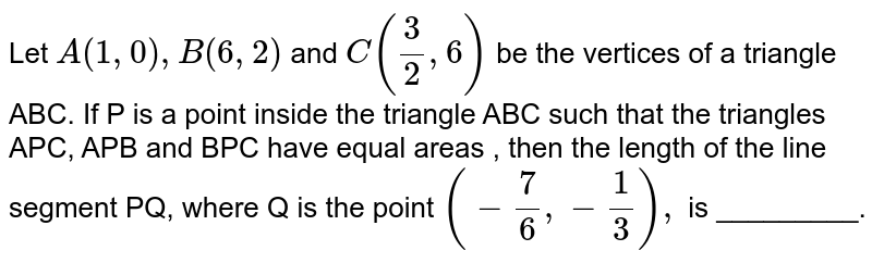 Let  ` A ( 1,  0 )  , B ( 6,  2 ) `  and  `  C ((  3 ) /(2),   6 ) `  be the  vertices  of   a  triangle ABC.  If P is  a point  inside  the  triangle  ABC  such  that  the  triangles APC,  APB and   BPC   have  equal  areas , then  the length  of  the  line  segment PQ, where  Q is  the   point   ` (  -  (   7 ) /(6),  -  ( 1 ) /(3)) ,  ` is _________.