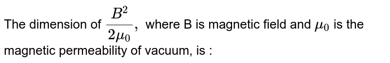 The dimension of `(B^(2))/(2mu_(0)),` where B is magnetic field and `mu_(0)` is the magnetic permeability of vacuum, is :