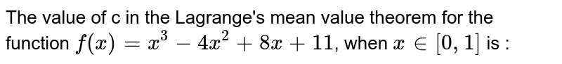 The value of c in the Lagrange's mean value theorem for the function `f(x)=x^(3)-4x^(2)+8x+11`, when `x in [0, 1]` is :