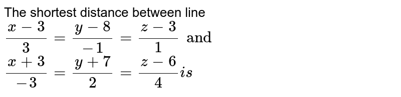 The shortest distance between line `(x-3)/(3)=(y-8)/(-1)=(z-3)/(1) and` <br> `(x+3)/(-3)=(y+7)/(2)=(z-6)/(4) is`