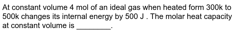 At constant volume 4 mol of an ideal gas when heated  form 300k to  500k  changes its internal energy by 500 J . The molar heat  capacity at constant volume  is ________.