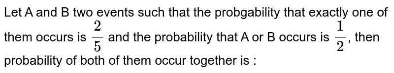 Let A and B two events such that the probgability that exactly one of them occurs is `2/5` and the probability that A or B occurs is `1/2`, then probability of both of them occur together is :