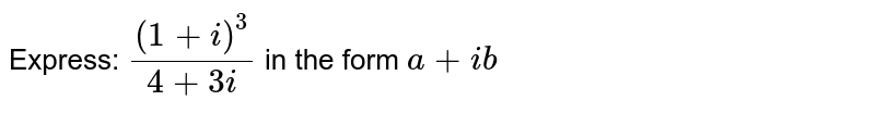 Express: `((1+i)^3)/(4+3i)` in the form `a+ib`