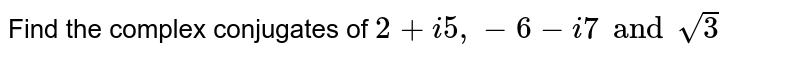 Find the complex conjugates of `2+i5,-6-i7 and sqrt(3)`