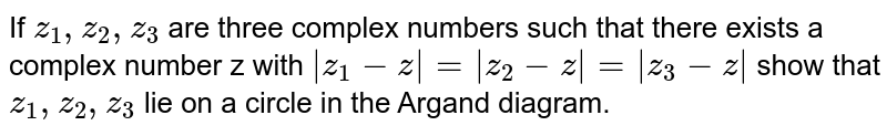 If ` z_1, z_2, z_3 ` are three complex numbers such that there exists a complex number z with `  z_1 -z =  z_2 -z = z_3-z  ` show that ` z_1, z_2, z_3 ` lie on a circle in the Argand diagram.
