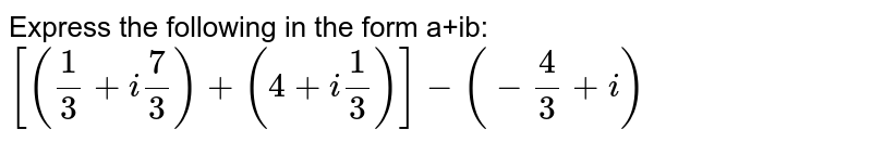 Express the following in the form a+ib: `[(1/3+i7/3)+(4+i 1/3)]-(-4/3+i)`