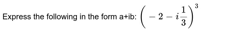 Express the following in the form a+ib: ` (-2-i1/3)^3 `