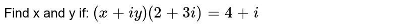 Find x and y if: ` (x+iy)(2+3i)=4+i `