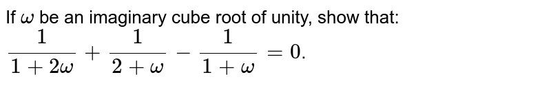 If `omega` be an imaginary cube root of unity, show that: ` 1/(1+2omega)+ 1/(2+omega) - 1/(1+omega)=0`.