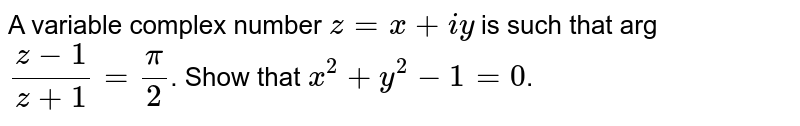 A variable complex number `z=x+iy` is such that arg `(z-1)/(z+1)= pi/2`. Show that `x^2+y^2-1=0`.