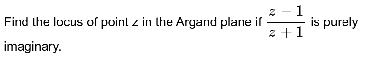 Find the locus of point z in the Argand plane if ` (z-1)/(z+1)` is purely imaginary.