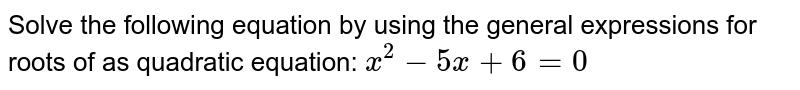 Solve the following equation by using the general expressions for roots of as quadratic equation: ` x^2-5x+6=0`