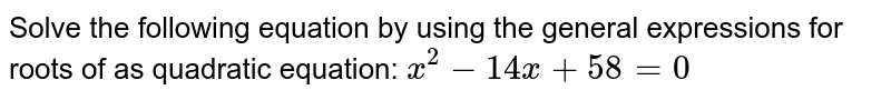 Solve the following equation by using the general expressions for roots of as quadratic equation: `x^2-14x+58=0`