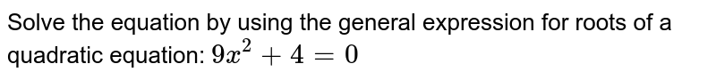 Solve the equation by using the general expression for roots of a quadratic equation: ` 9x^2+4=0`