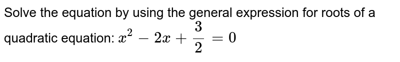 Solve the equation by using the general expression for roots of a quadratic equation: ` x^2-2x+3/2=0`