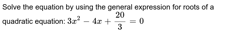 Solve the equation by using the general expression for roots of a quadratic equation: ` 3x^2-4x+20/3=0`