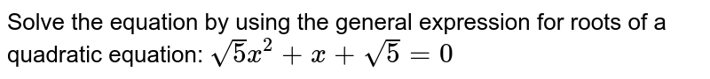 Solve the equation by using the general expression for roots of a quadratic equation: ` sqrt (5)x^2+x+sqrt(5)=0`