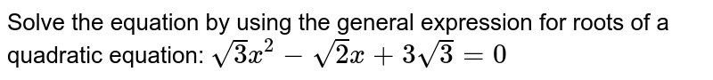 Solve the equation by using the general expression for roots of a quadratic equation: ` sqrt(3) x^2-sqrt(2)x+3sqrt(3)=0`