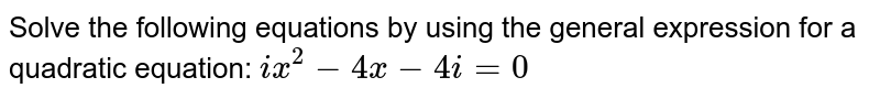 Solve the following equations by using the general expression for a quadratic equation: `ix^2-4x-4i=0`