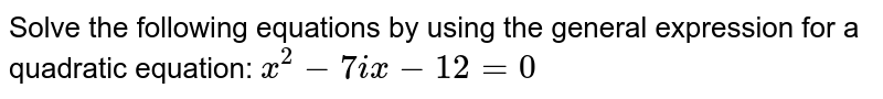 Solve the following equations by using the general expression for a quadratic equation: `x^2-7ix-12=0`
