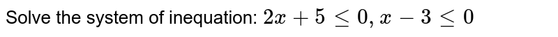 Solve the system of inequation: ` 2x+5le0, x-3le0 `