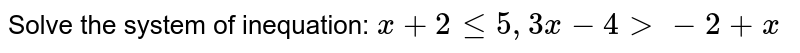 Solve the system of inequation: ` x+2le5, 3x-4gt-2+x `