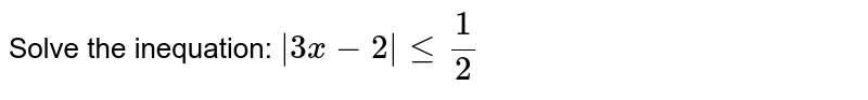 Solve the inequation: `  3x-2  le 1/2 `