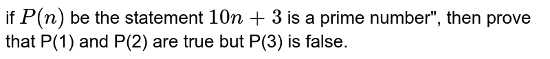 """if `P(n)` be the statement `10n+3` is a prime number"""", then prove that P(1) and P(2) are true but P(3) is false."""