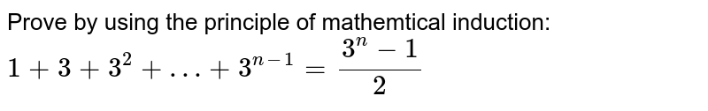 Prove by using the principle of mathemtical induction: ` 1+3+3^2+…+3^(n-1)= (3^n-1)/2 `