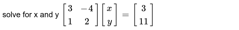 solve for x and y ` [[3,-4], [1,2]][[x],[y]]=[[3],[11]] `