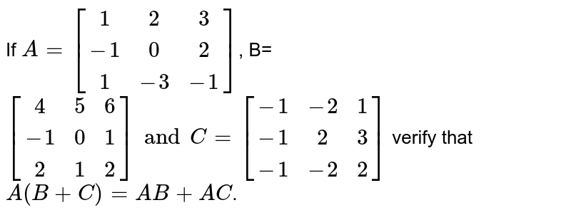 If `A =[[1,2,3],[-1,0,2],[1,-3,-1]]`, B= `[[4,5,6],[-1,0,1],[2,1,2]] and C=[[-1,-2,1], [-1,2,3],[-1,-2,2]] ` verify that `A(B+C)=AB+AC`.