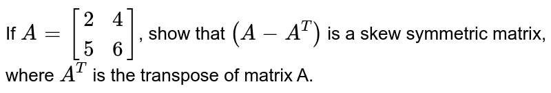 If `A=[[2,4],[5,6]]`, show that `(A-A^T)` is a skew symmetric matrix, where `A^T` is the transpose of matrix A.