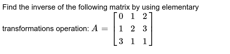 Find the inverse of the following matrix by using elementary transformations operation: ` A= [[0,1,2],[1,2,3],[3,1,1]] `