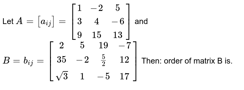 Let ` A=[a_(ij)] = [[1,-2,5],[3,4,-6],[9,15,13]] ` and `B= b_(ij) = [[ 2,5,19,-7],[35,-2,5/2,12],[sqrt(3),1,-5,17]]` Then: order of matrix B is.