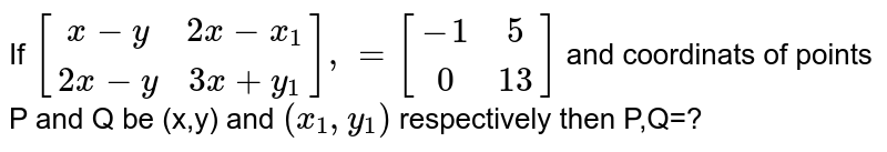 If ` [[x-y,2x-x_1],[2x-y,3x+y_1]], =[[-1,5],[0,13]]` and coordinats of points P and Q be (x,y) and `(x_1,y_1)` respectively then P,Q=?