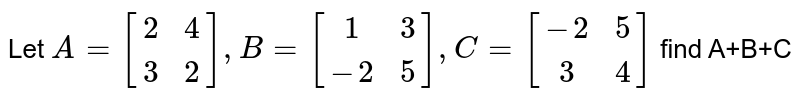 Let `A= [[2,4],[3,2]], B=[[1,3],[-2,5]], C=[[-2,5],[3,4]]` find A+B+C