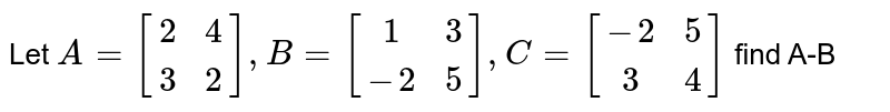 Let `A= [[2,4],[3,2]], B=[[1,3],[-2,5]], C=[[-2,5],[3,4]]` find A-B