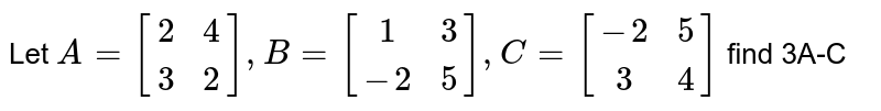Let `A= [[2,4],[3,2]], B=[[1,3],[-2,5]], C=[[-2,5],[3,4]]` find 3A-C