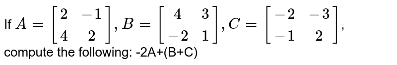 If `A=[[2,-1],[4,2]],B=[[4,3],[-2,1]],C=[[-2,-3],[-1,2]]`, compute the following: -2A+(B+C)