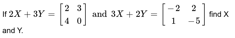 If `2X+3Y=[[2,3],[4,0]] and 3X+2Y=[[-2, 2],[1,-5]]` find X and Y.