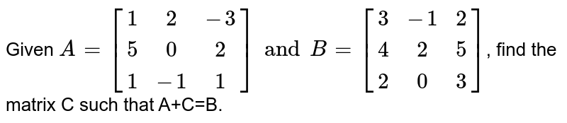 Given `A=[[1,2,-3],[5,0,2],[1,-1,1]] and B=[[3,-1,2],[4,2,5],[2,0,3]]`, find the matrix C such that A+C=B.