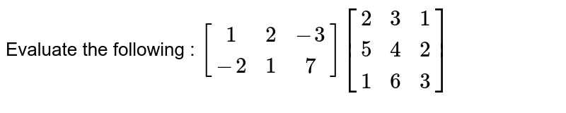Evaluate the following : ` [[1,2,-3],[-2,1,7]] [[2,3,1],[5,4,2],[1,6,3]]`