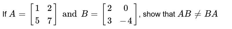 If `A=[[1,2],[5,7]] and B=[[2,0],[ 3,-4]]`, show that `AB!=BA`
