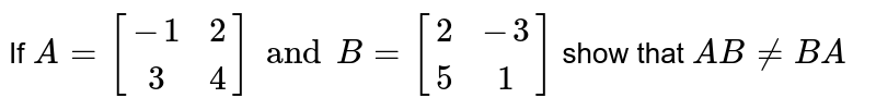 If `A=[[-1,2],[3,4]] and B=[[2,-3],[5,1]]` show that `AB!=BA`