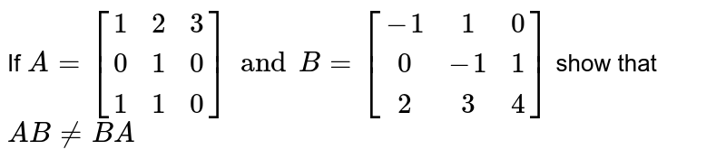 If `A=[[1,2,3],[0,1,0],[1,1,0]] and B=[[-1,1,0],[0,-1,1],[2,3,4]]` show that `AB!=BA`