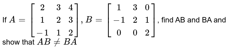 If `A=[[2,3,4],[1,2,3],[-1,1,2]], B=[[1,3,0],[-1,2,1],[0,0,2]]`, find AB and BA and show that `AB!=BA`
