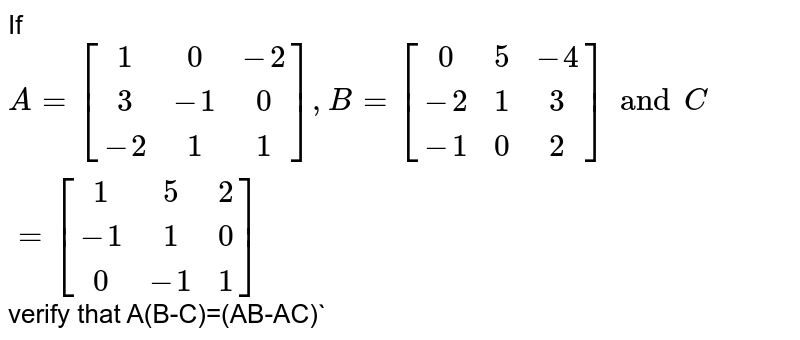 If `A=[[1,0,-2],[3,-1,0],[-2,1,1]],B=[[0,5,-4],[-2,1,3],[-1,0,2]] and C=[[1,5,2],[-1,1,0],[0,-1,1]]` verify that A(B-C)=(AB-AC)`