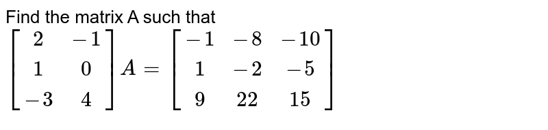 Find the matrix A such that `[[2,-1],[1,0],[-3,4]] A=[[-1,-8,-10],[1,-2,-5],[9,22,15]]`