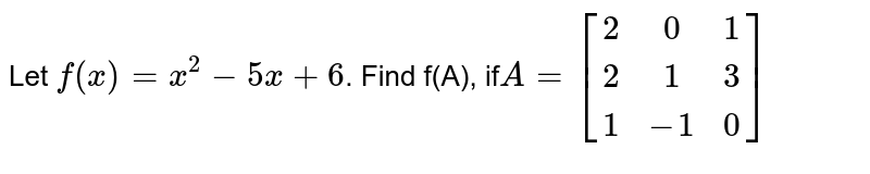Let `f(x)=x^2-5x+6`. Find f(A), if` A=[[2,0,1],[2,1,3],[1,-1,0]]`