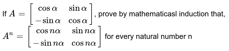 If `A=[[cosalpha, sinalpha],[-sinalpha, cosalpha]]`, prove by mathematicasl induction that, `A^n=[[cosnalpha, sin nalpha],[-sin nalpha,cos nalpha]]` for every natural number n